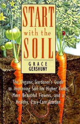 Start with the Soil : The Organic Gardener's Guide to Improving Soil for Higher Yields, More Beautiful Flowers, and a Healthy, Easy-Care Yard and Garden N/A edition cover