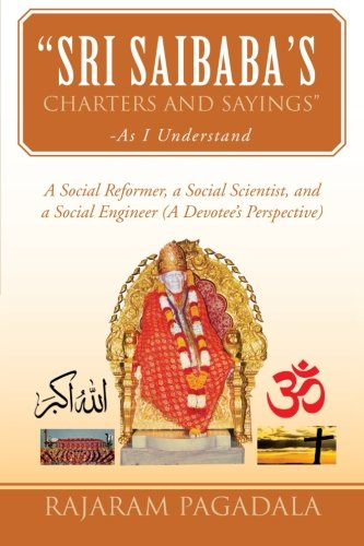 Sri Saibaba's Charters and Sayings-as I Understand: A Social Reformer, a Social Scientist, and a Social Engineer (A Devotee's Perspective)  2013 9781483629674 Front Cover