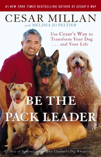 Be the Pack Leader Use Cesar's Way to Transform Your Dog... And Your Life N/A 9780307381675 Front Cover
