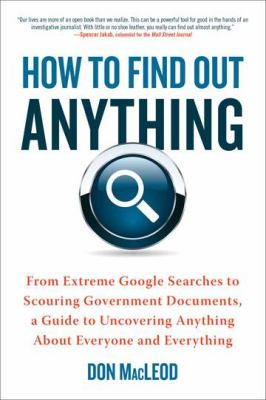 How to Find Out Anything From Extreme Google Searches to Scouring Government Documents, a Guide to Uncovering Anything about Everyone and Everything  2012 edition cover