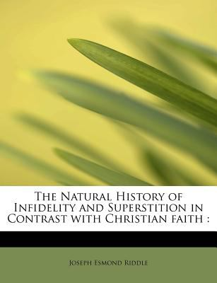 Natural History of Infidelity and Superstition in Contrast with Christian Faith  N/A 9781115939676 Front Cover