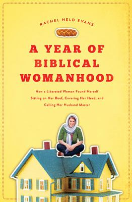 Year of Biblical Womanhood How a Liberated Woman Found Herself Sitting on Her Roof, Covering Her Head, and Calling Her Husband Master  2012 edition cover