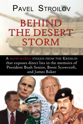 Behind the Desert Storm A secret archive stolen from the Kremlin that exposes direct lies in the memoirs of President Bush Senior, Brent Scowcroft, and James Baker  2010 9781932549676 Front Cover