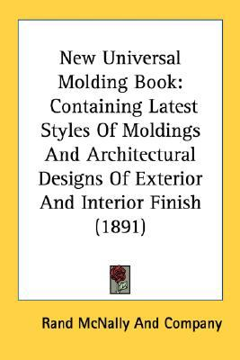 New Universal Molding Book Containing Latest Styles of Moldings and Architectural Designs of Exterior and Interior Finish (1891) N/A 9780548775677 Front Cover