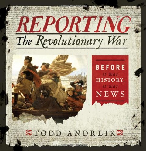 Reporting the Revolutionary War Before It Was History, It Was News  2012 edition cover