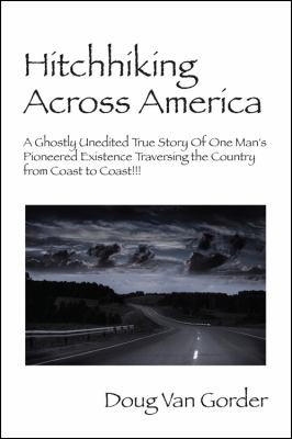 Hitchhiking Across America : A Ghostly Unedited True Story of One Man's Pioneered Existence Traversing the Country from Coast to Coast !!!  2009 9781432719678 Front Cover