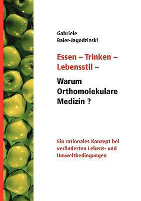 Essen - Trinken - Lebensstil - Warum Orthomolekulare Medizin? Ein rationales Konzept bei ver�nderten Lebens - und Umweltbedingungen N/A 9783833473678 Front Cover
