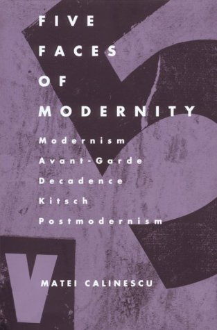 Five Faces of Modernity Modernism, Avant-Garde, Decadence, Kitsch, Postmodernism 2nd edition cover