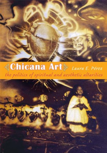 Chicana Art The Politics of Spiritual and Aesthetic Altarities  2007 edition cover