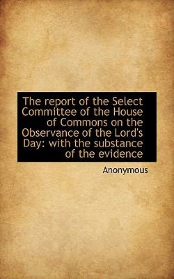 Report of the Select Committee of the House of Commons on the Observance of the Lord's Day With N/A 9781116777680 Front Cover