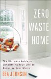 Zero Waste Home The Ultimate Guide to Simplifying Your Life by Reducing Your Waste  2013 9781451697681 Front Cover