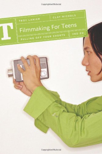 Filmmaking for Teens Pulling off Your Shorts 2nd 2010 (Revised) 9781932907681 Front Cover