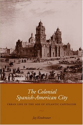 Colonial Spanish-American City Urban Life in the Age of Atlantic Capitalism  2005 9780292706682 Front Cover