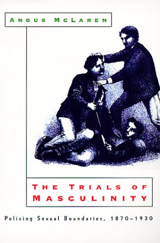 Trials of Masculinity Policing Sexual Boundaries, 1870-1930  1999 edition cover