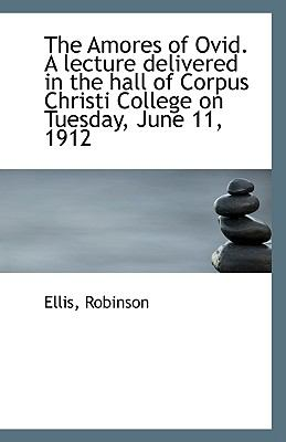 Amores of Ovid a Lecture Delivered in the Hall of Corpus Christi College on Tuesday, June 11 N/A 9781113397683 Front Cover