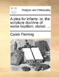 Plea for Infants Or, the scripture doctrine of water-baptism, Stated... . N/A edition cover