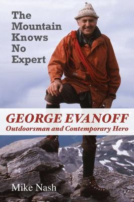 Mountain Knows No Expert George Evanoff, Outdoorsman and Contemporary Hero  2008 9781550028683 Front Cover