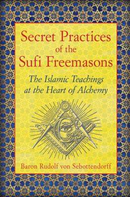 Secret Practices of the Sufi Freemasons The Islamic Teachings at the Heart of Alchemy  2013 edition cover