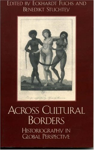 Across Cultural Borders Historiography in Global Perspective  2002 9780742517684 Front Cover