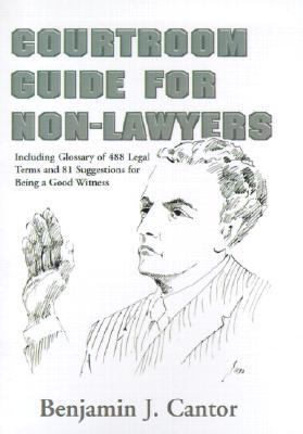 Courtroom Guide for Non-Lawyers Including Glossary of 488 Legal Terms and 81 Suggestions for Being a Good Witness  1999 9781401000684 Front Cover