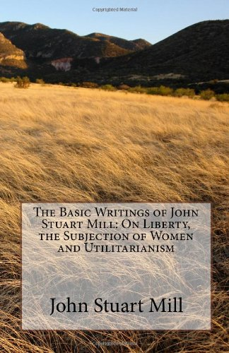 Basic Writings of John Stuart Mill: on Liberty, the Subjection of Women and Utilitarianism  N/A edition cover