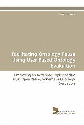 Facilitating Ontology Reuse Using User-Based Ontology Evaluation  N/A 9783838123684 Front Cover