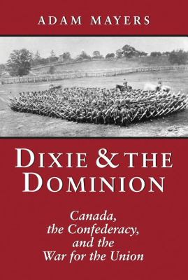 Dixie and the Dominion Canada, the Confederacy, and the War for the Union  2003 9781550024685 Front Cover