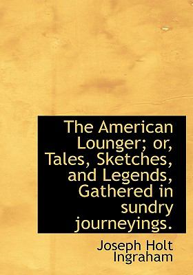American Lounger; or, Tales, Sketches, and Legends, Gathered in Sundry Journeyings N/A 9781115219686 Front Cover