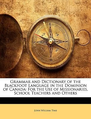Grammar and Dictionary of the Blackfoot Language in the Dominion of Canad For the Use of Missionaries, School Teachers and Others N/A edition cover