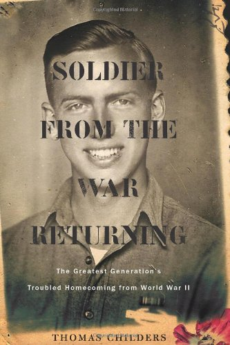 Soldier from the War Returning The Greatest Generation's Troubled Homecoming from World War II  2009 9780618773688 Front Cover
