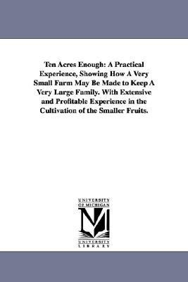 Ten Acres Enough : A Practical Experience, Showing How A Very Small Farm May Be Made to Keep A Very Large Family. with Extensive and Profitable Experie N/A edition cover