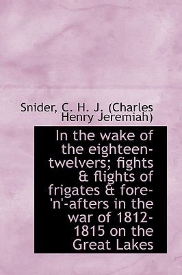 In the Wake of the Eighteen-Twelvers; Fights and Flights of Frigates and Fore-'N'-Afters in the War Of N/A 9781113494689 Front Cover
