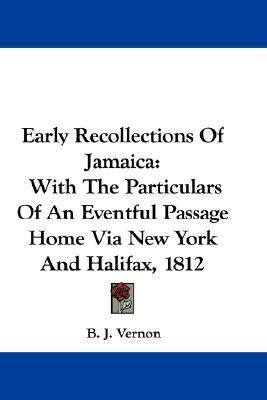 Early Recollections of Jamaica : With the Particulars of an Eventful Passage Home Via New York and Halifax 1812 N/A 9780548376690 Front Cover