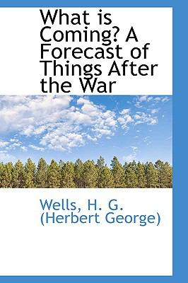 What Is Coming? a Forecast of Things after the War  N/A 9781113496690 Front Cover