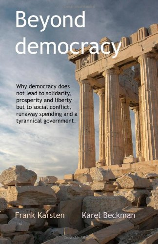 Beyond Democracy Why Democracy Does Not Lead to Solidarity, Prosperity and Liberty but to Social Conflict, Runaway Spending and a Tyrannical Government N/A edition cover