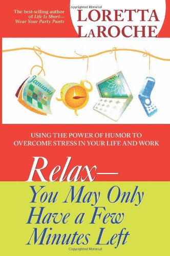 Relax - You May Only Have a Few Minutes Left Using the Power of Humor to Overcome Stress in Your Life and Work  2007 9781401917692 Front Cover