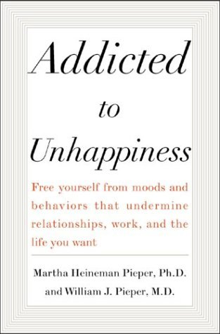 Addicted to Unhappiness Free Yourself from the Moods and Behaviors That Undermine Relationships, Work, and the Life You Want  2004 edition cover