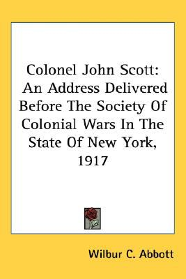 Colonel John Scott An Address Delivered Before the Society of Colonial Wars in the State of New York 1917 N/A 9780548515693 Front Cover