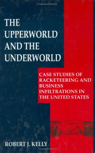 Upperworld and the Underworld Case Studies of Racketeering and Business Infiltrations in the United States  1999 9780306459696 Front Cover