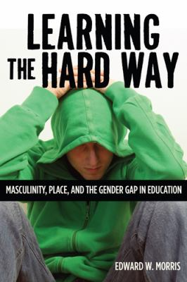 Learning the Hard Way Masculinity, Place, and the Gender Gap in Education  2012 edition cover