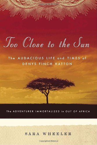 Too Close to the Sun The Audacious Life and Times of Denys Finch Hatton  2007 9781400060696 Front Cover