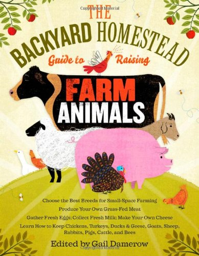 Backyard Homestead Guide to Raising Farm Animals Choose the Best Breeds for Small-Space Farming, Produce Your Own Grass-Fed Meat, Gather Fresh Eggs, Collect Fresh Milk, Make Your Own Cheese, Keep Chickens, Turkeys, Ducks, Rabbits, Goats, Sheep, Pigs, Cattle, and Bees  2011 edition cover