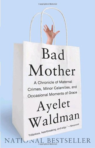 Bad Mother A Chronicle of Maternal Crimes, Minor Calamities, and Occasional Moments of Grace N/A 9780767930697 Front Cover