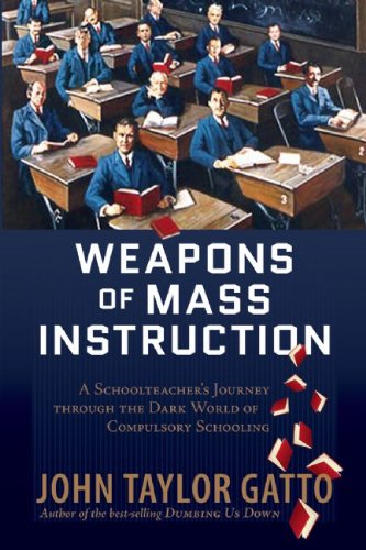Weapons of Mass Instruction A Schoolteacher's Journey Through the Dark World of Compulsory Schooling  2010 edition cover