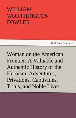 Woman on the American Frontier a Valuable and Authentic History of the Heroism, Adventures, Privations, Captivities, Trials, and Noble Lives and Death  N/A 9783842464698 Front Cover