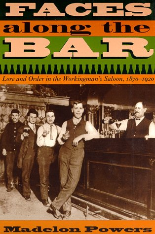 Faces along the Bar Lore and Order in the Workingman's Saloon, 1870-1920  1999 9780226677699 Front Cover