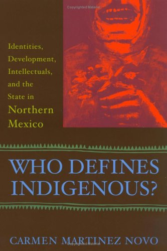 Who Defines Indigenous? Identities, Development, Intellectuals, and the State in Northern Mexico  2005 (Annotated) edition cover