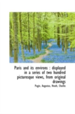 Paris and Its Environs Displayed in a series of two hundred picturesque views, from original Drawi N/A 9781113211699 Front Cover