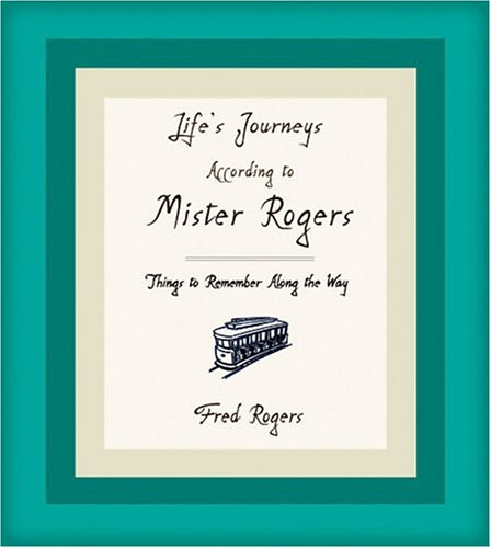 Life's Journeys According to Mister Rogers Things to Remember along the Way  2005 9781401301699 Front Cover
