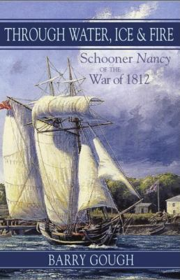 Through Water, Ice and Fire Schooner Nancy of the War Of 1812  2006 9781550025699 Front Cover